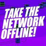 Take the network offline!